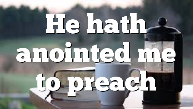He hath anointed me to preach