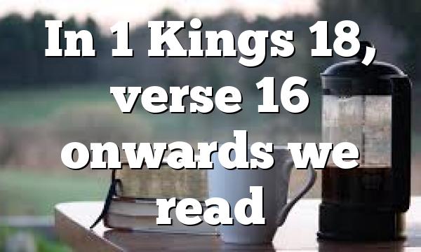 In 1 Kings 18, verse 16 onwards we read