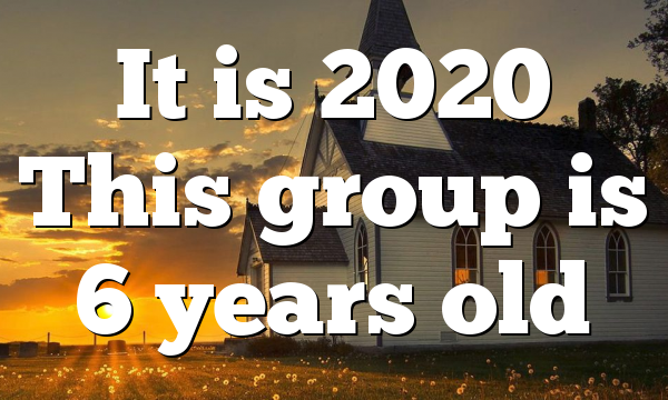 It is 2020 This group is 6 years old