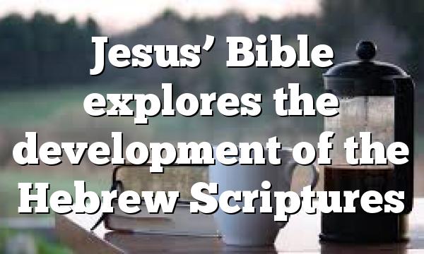 Jesus' Bible explores the development of the Hebrew Scriptures