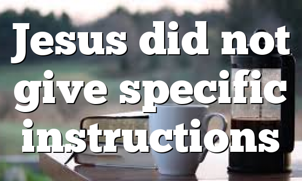 Jesus did not give specific instructions