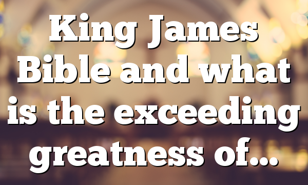 King James Bible and what is the exceeding greatness of…