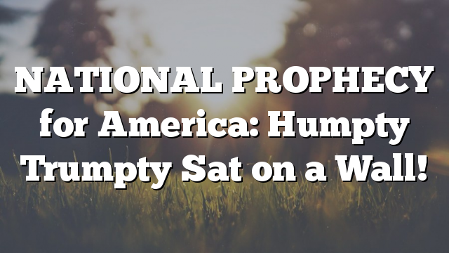NATIONAL PROPHECY for America: Humpty Trumpty Sat on a Wall!