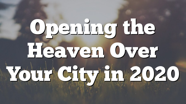 Opening the Heaven Over Your City in 2020