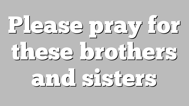 Please pray for these brothers and sisters