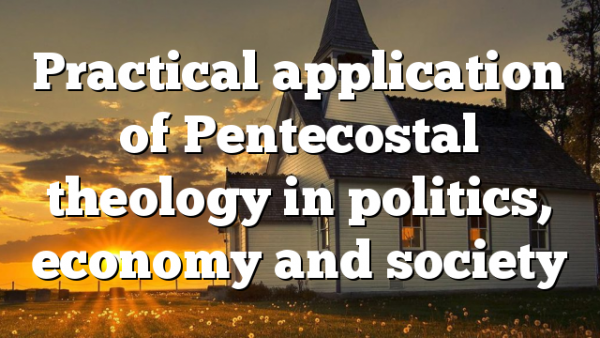 Practical application of Pentecostal theology in politics, economy and society