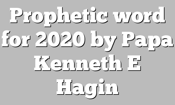 Prophetic word for 2020 by Papa Kenneth E Hagin