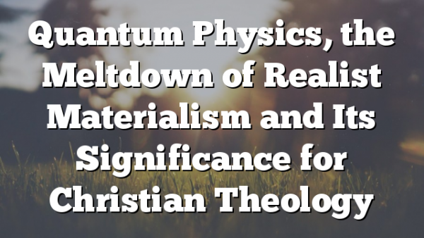 Quantum Physics, the Meltdown of Realist Materialism and Its Significance for Christian Theology