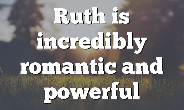 Ruth is incredibly romantic and powerful
