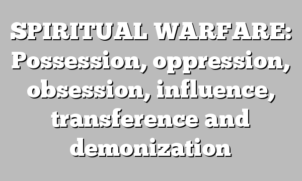 SPIRITUAL WARFARE: Possession, oppression, obsession, influence, transference and demonization