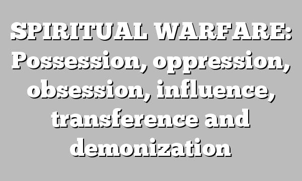 SPIRITUAL WARFARE: Possession, oppression, obsession, influence, transference and demonization