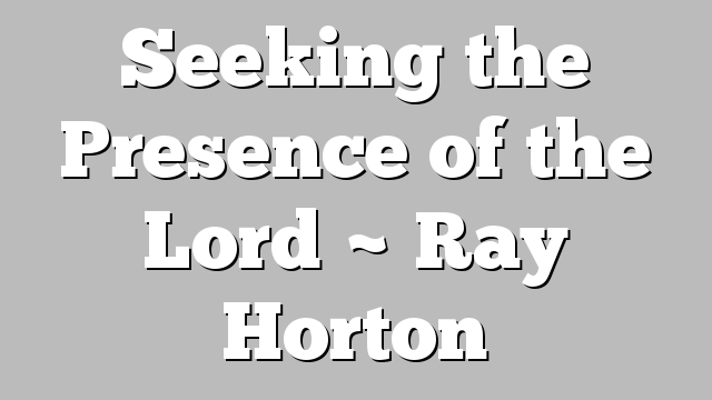 Seeking the Presence of the Lord ~ Ray Horton