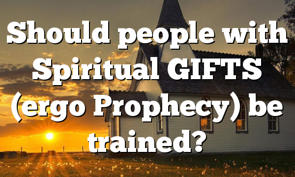 Should people with Spiritual GIFTS (ergo Prophecy) be trained?