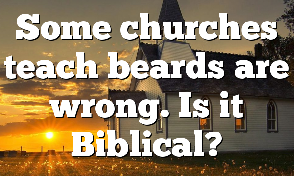 Some churches teach beards are wrong. Is it Biblical?