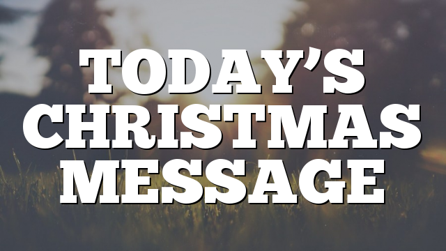 TODAY'S CHRISTMAS MESSAGE