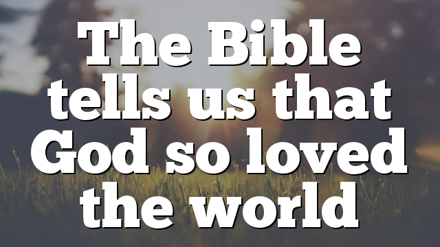 The Bible tells us that God so loved the world