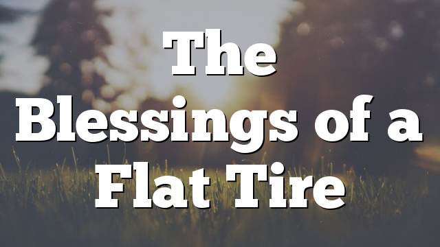 The Blessings of a Flat Tire