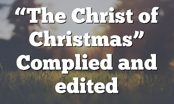 """""""The Christ of Christmas"""" Complied and edited"""