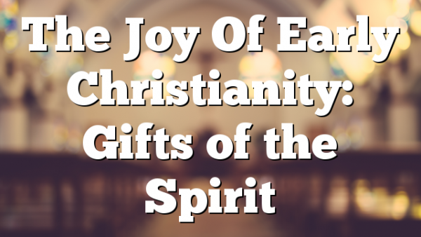 The Joy Of Early Christianity: Gifts of the Spirit