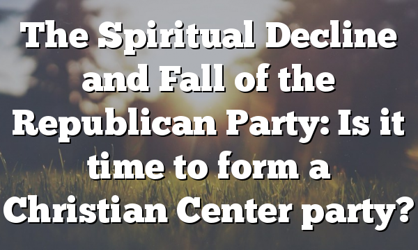 The Spiritual Decline and Fall of the Republican Party: Is it time to form a Christian Center party?