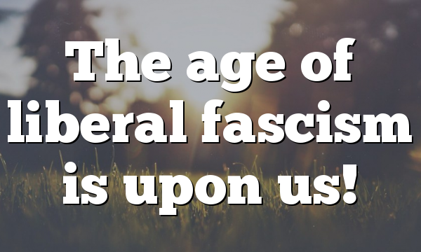 The age of liberal fascism is upon us!