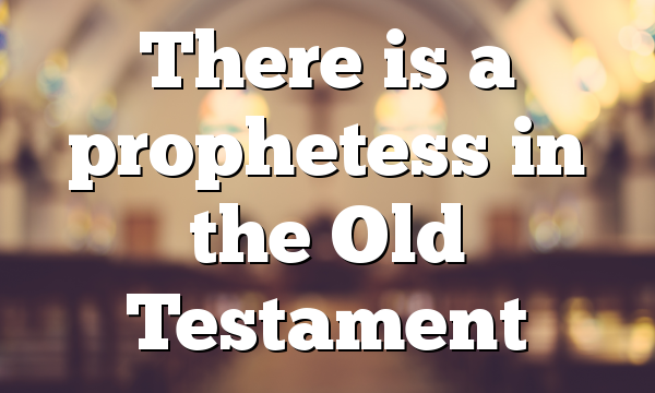 There is a prophetess in the Old Testament