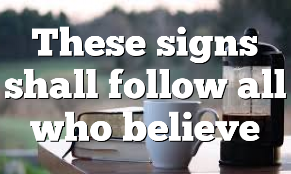 These signs shall follow all who believe