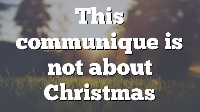 This communique is not about Christmas