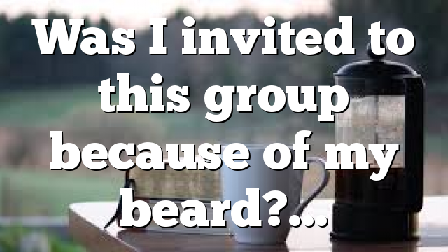 Was I invited to this group because of my beard?…
