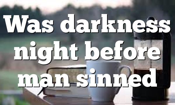 Was darkness night before man sinned