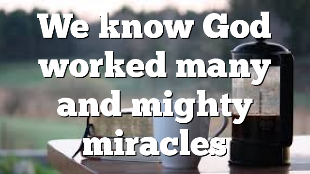 We know God worked many and mighty miracles