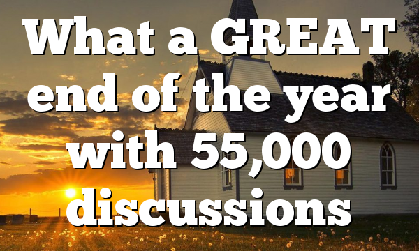 What a GREAT end of the year with 55,000 discussions