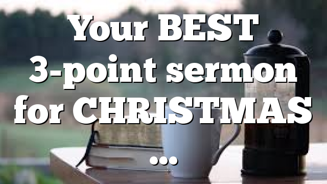 Your BEST 3-point sermon for CHRISTMAS …