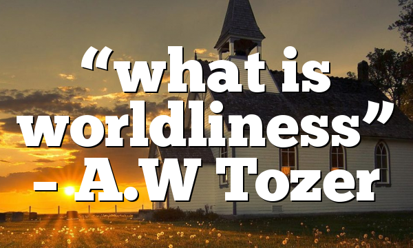 """""""what is worldliness"""" – A.W Tozer"""