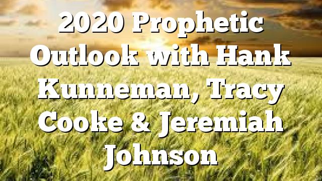 2020 Prophetic Outlook with Hank Kunneman, Tracy Cooke & Jeremiah Johnson