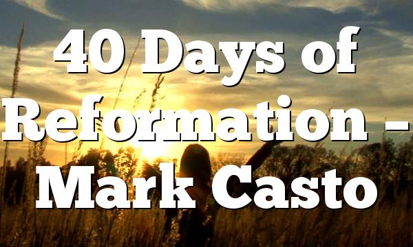 40 Days of Reformation – Mark Casto