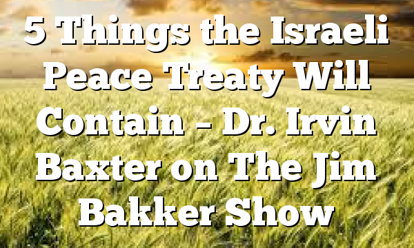 5 Things the Israeli Peace Treaty Will Contain – Dr. Irvin Baxter on The Jim Bakker Show