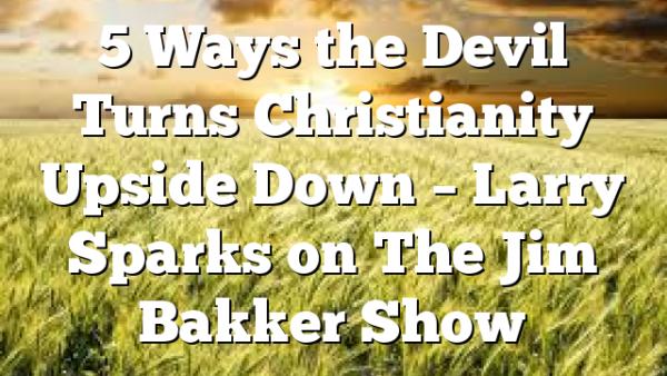 5 Ways the Devil Turns Christianity Upside Down – Larry Sparks on The Jim Bakker Show