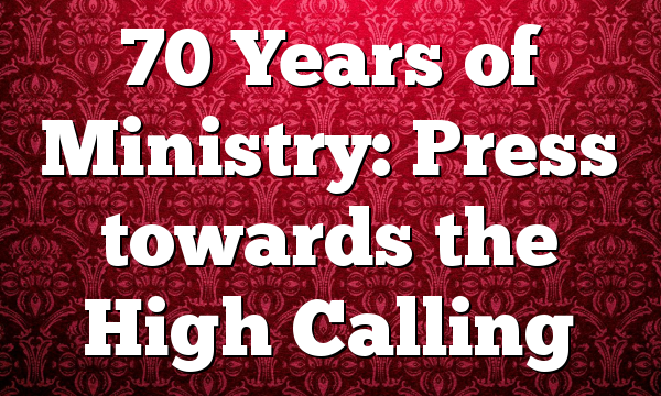 70 Years of Ministry: Press towards the High Calling
