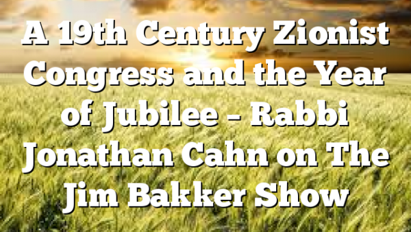 A 19th Century Zionist Congress and the Year of Jubilee – Rabbi Jonathan Cahn on The Jim Bakker Show