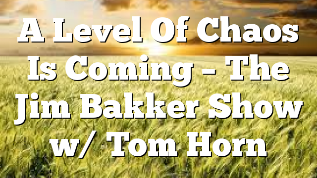 A Level Of Chaos Is Coming – The Jim Bakker Show w/ Tom Horn