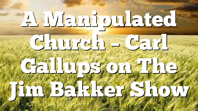 A Manipulated Church – Carl Gallups on The Jim Bakker Show