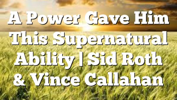 A Power Gave Him This Supernatural Ability | Sid Roth & Vince Callahan