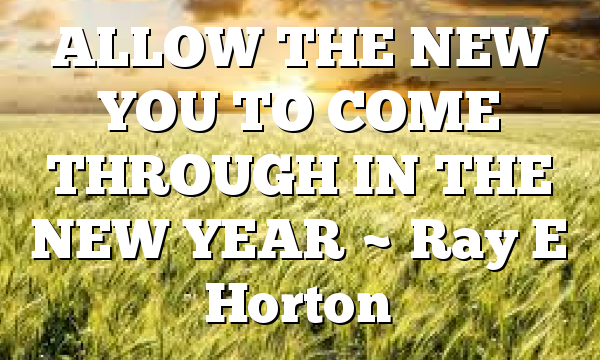 ALLOW THE NEW YOU TO COME THROUGH IN THE NEW YEAR ~ Ray E Horton