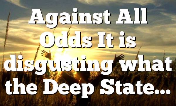 Against All Odds It is disgusting what the Deep State…