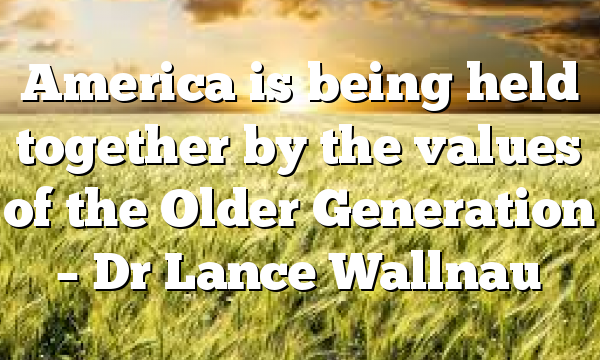 America is being held together by the values of the Older Generation – Dr Lance Wallnau