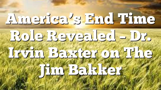 America's End Time Role Revealed – Dr. Irvin Baxter on The Jim Bakker