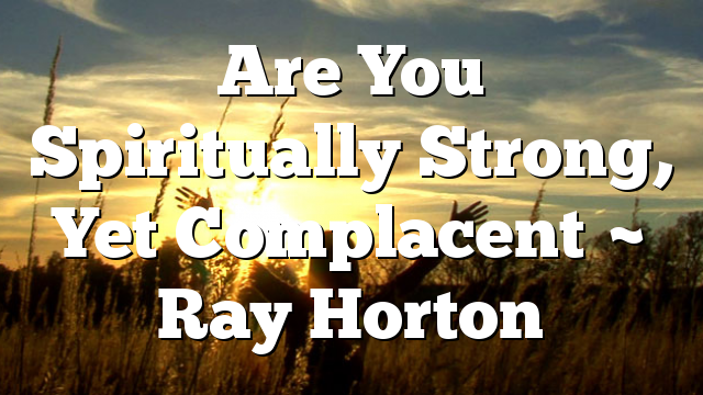 Are You Spiritually Strong, Yet Complacent ~ Ray Horton