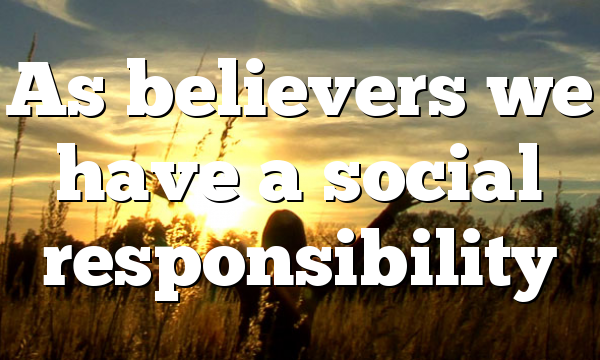 As believers we have a social responsibility