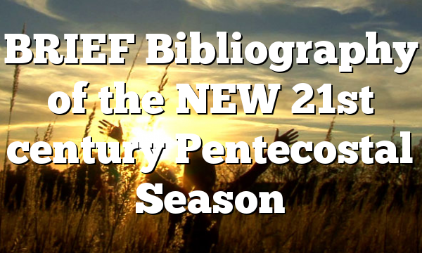 BRIEF Bibliography of the NEW 21st century Pentecostal Season